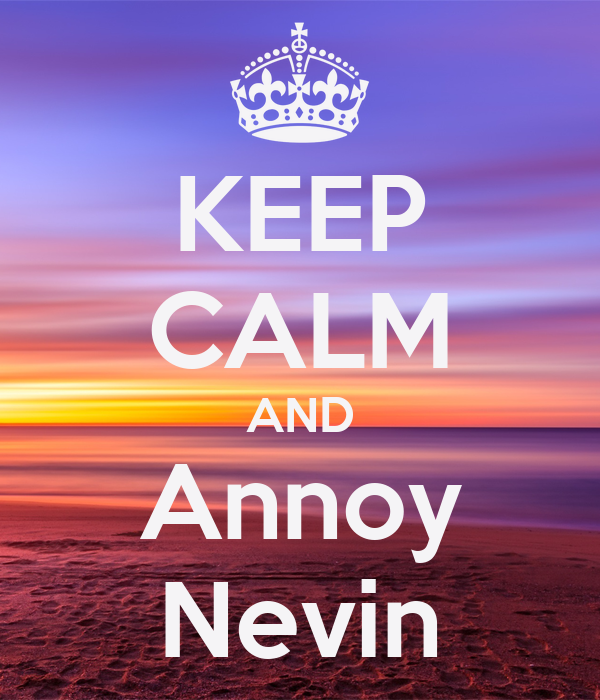 KEEP CALM AND Annoy Nevin