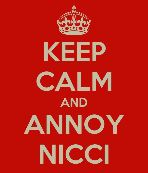 KEEP CALM AND ANNOY NICCI