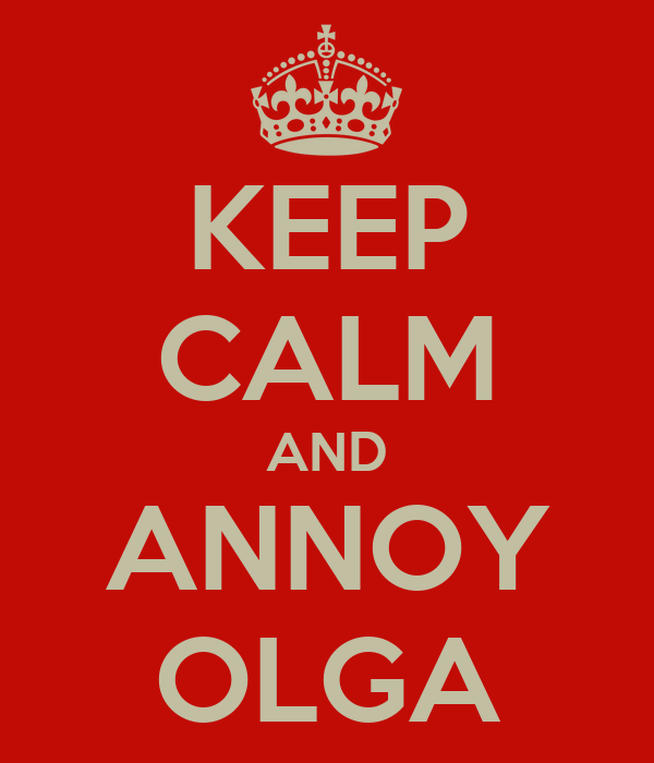 KEEP CALM AND ANNOY OLGA