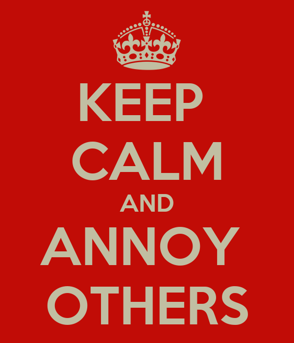 KEEP  CALM AND ANNOY  OTHERS