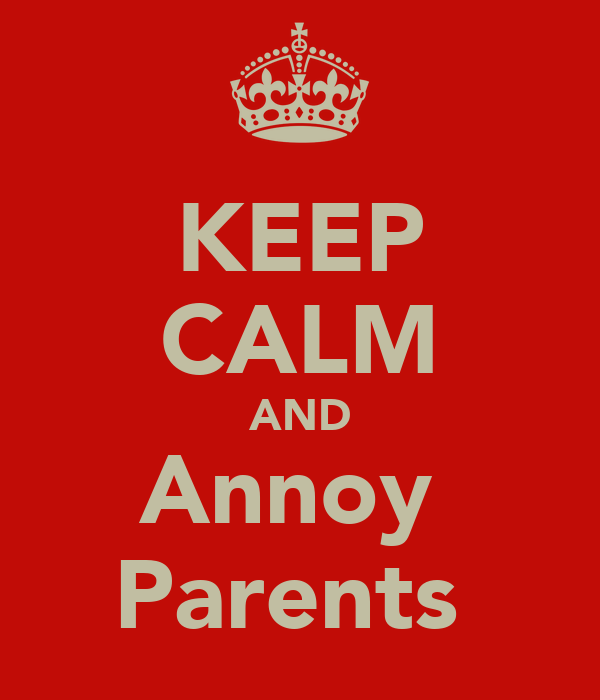 KEEP CALM AND Annoy  Parents