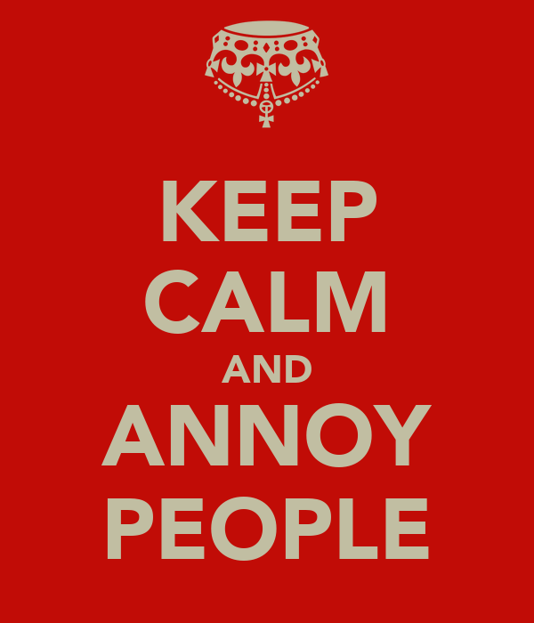 KEEP CALM AND ANNOY PEOPLE