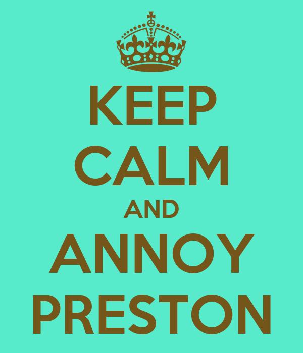 KEEP CALM AND ANNOY PRESTON