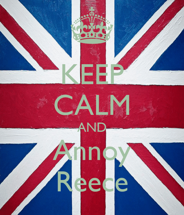 KEEP CALM AND Annoy Reece
