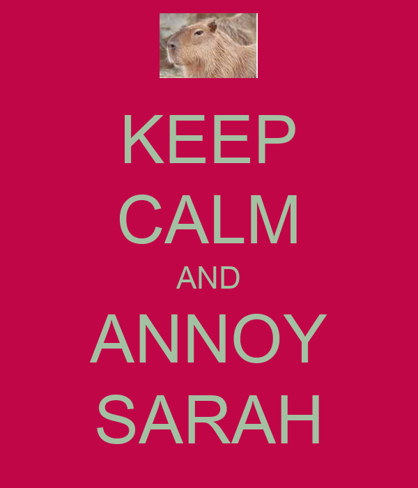 KEEP CALM AND ANNOY SARAH
