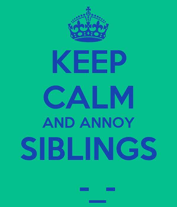 KEEP CALM AND ANNOY SIBLINGS   -_-