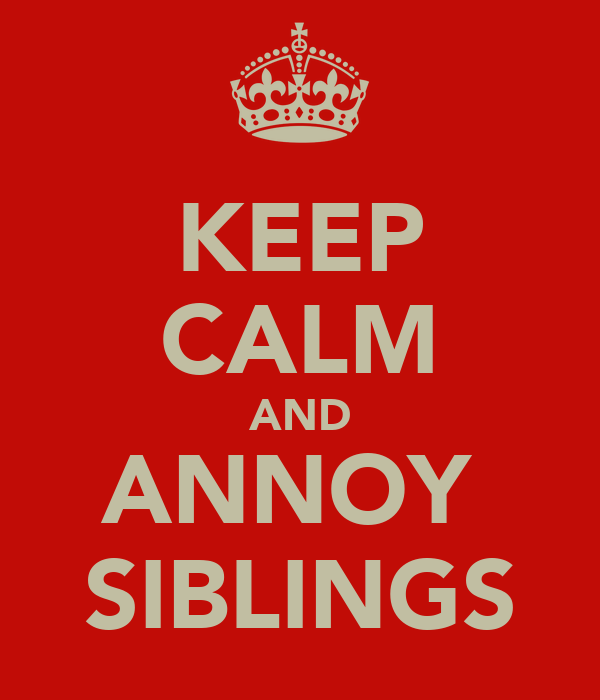 KEEP CALM AND ANNOY  SIBLINGS