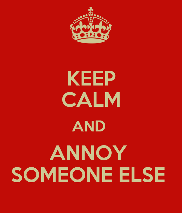 KEEP CALM AND  ANNOY  SOMEONE ELSE