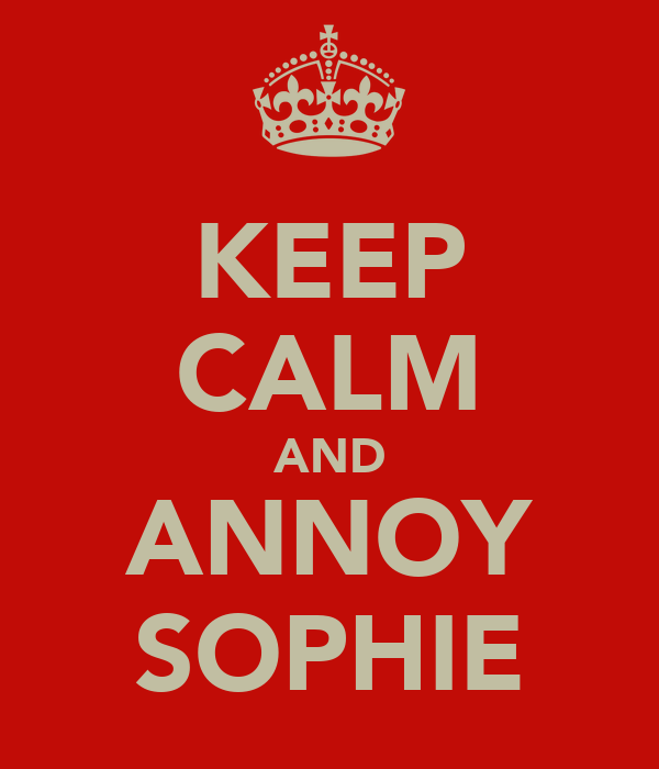 KEEP CALM AND ANNOY SOPHIE