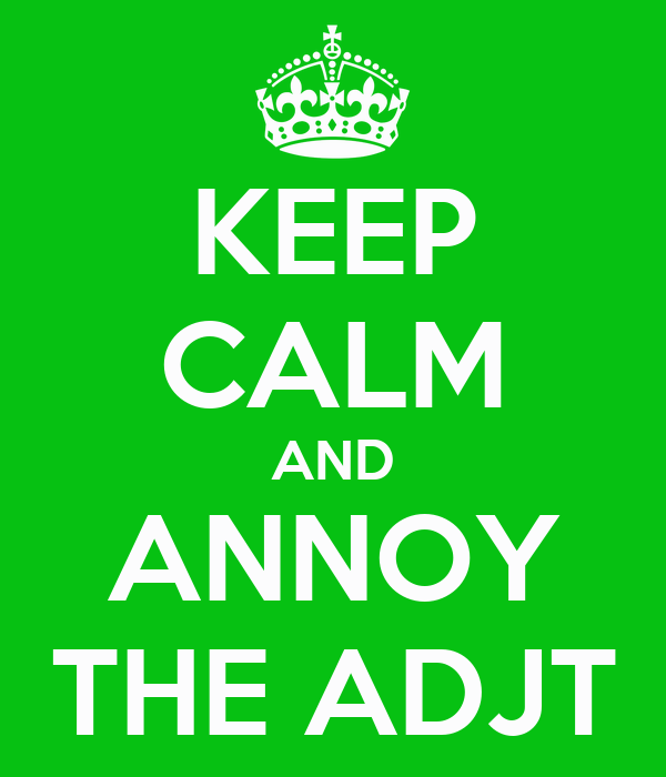 KEEP CALM AND ANNOY THE ADJT