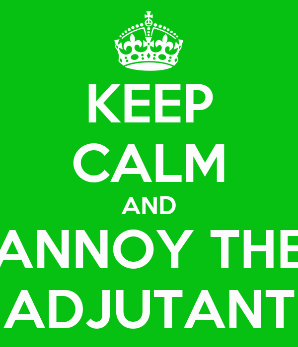 KEEP CALM AND ANNOY THE ADJUTANT