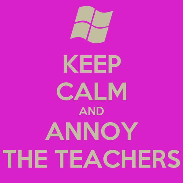 KEEP CALM AND ANNOY THE TEACHERS