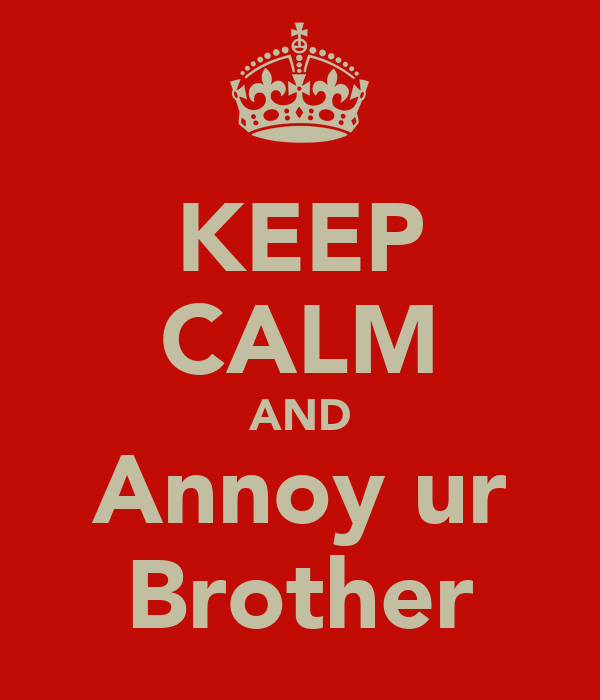 KEEP CALM AND Annoy ur Brother