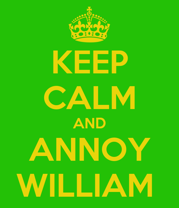 KEEP CALM AND ANNOY WILLIAM