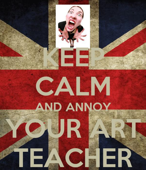 KEEP CALM AND ANNOY YOUR ART TEACHER