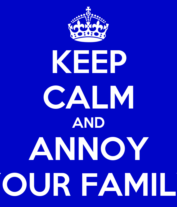 KEEP CALM AND ANNOY YOUR FAMILY