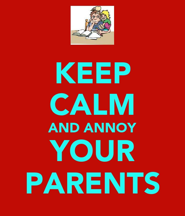 KEEP CALM AND ANNOY YOUR PARENTS