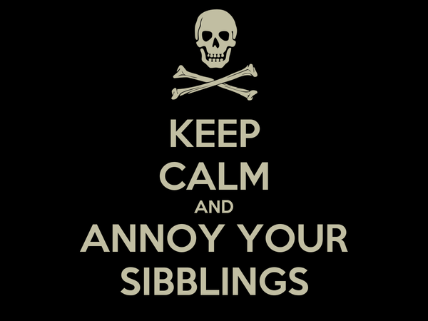 KEEP CALM AND ANNOY YOUR SIBBLINGS