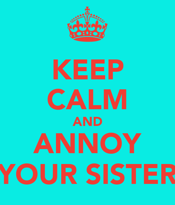 KEEP CALM AND ANNOY YOUR SISTER