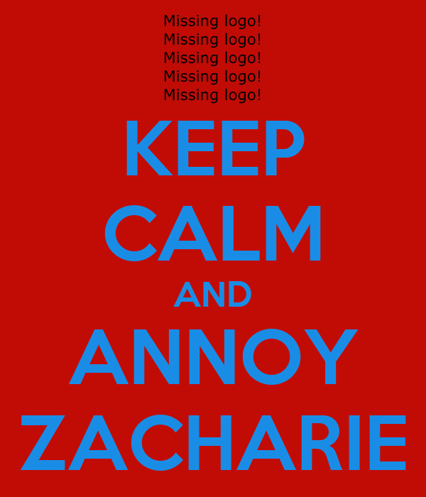 KEEP CALM AND ANNOY ZACHARIE