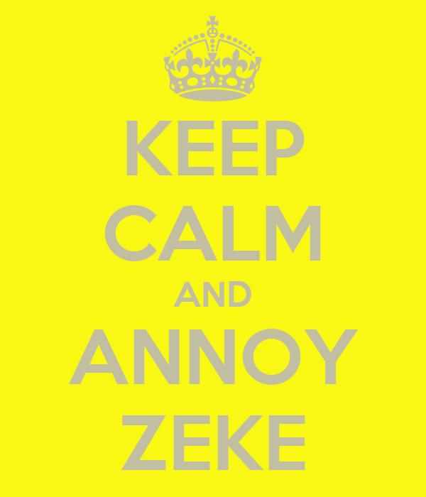 KEEP CALM AND ANNOY ZEKE