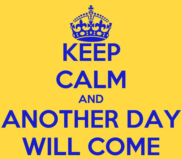 KEEP CALM AND ANOTHER DAY WILL COME