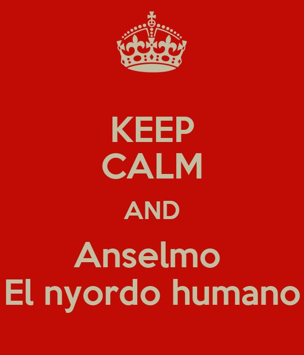 KEEP CALM AND Anselmo  El nyordo humano