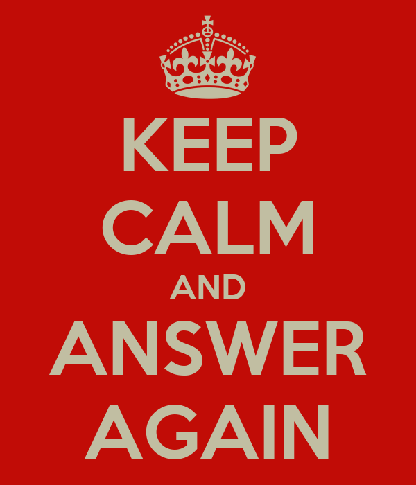 KEEP CALM AND ANSWER AGAIN
