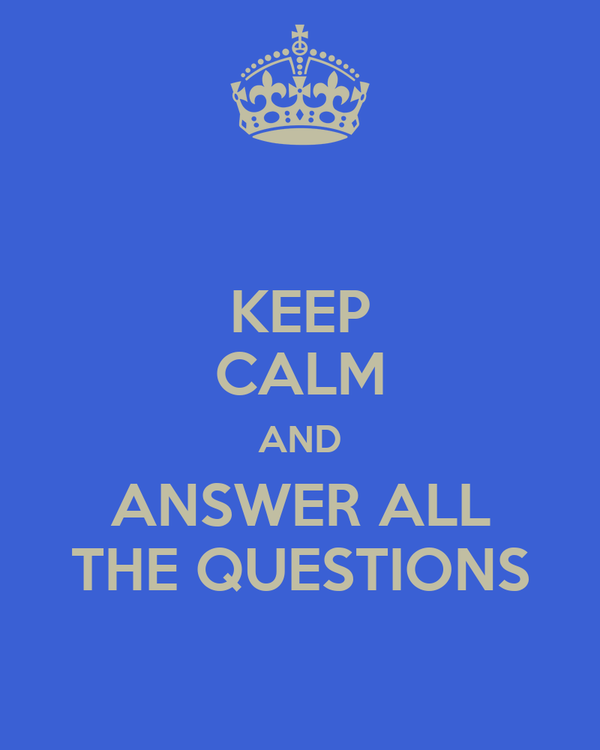 KEEP CALM AND ANSWER ALL THE QUESTIONS