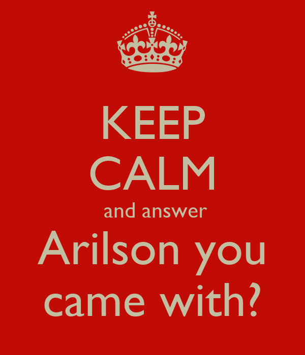 KEEP CALM  and answer Arilson you came with?