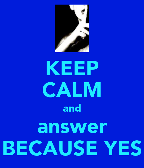 KEEP CALM and answer BECAUSE YES