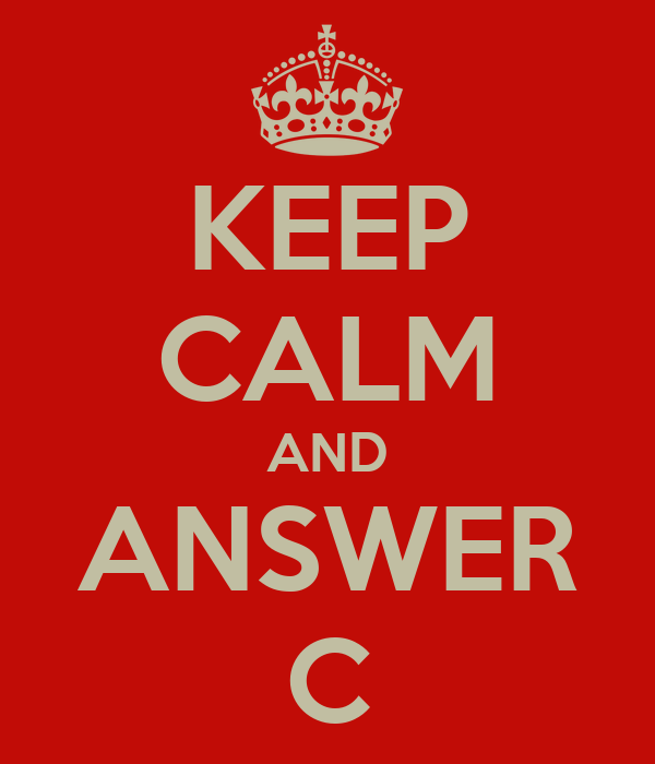 KEEP CALM AND ANSWER C