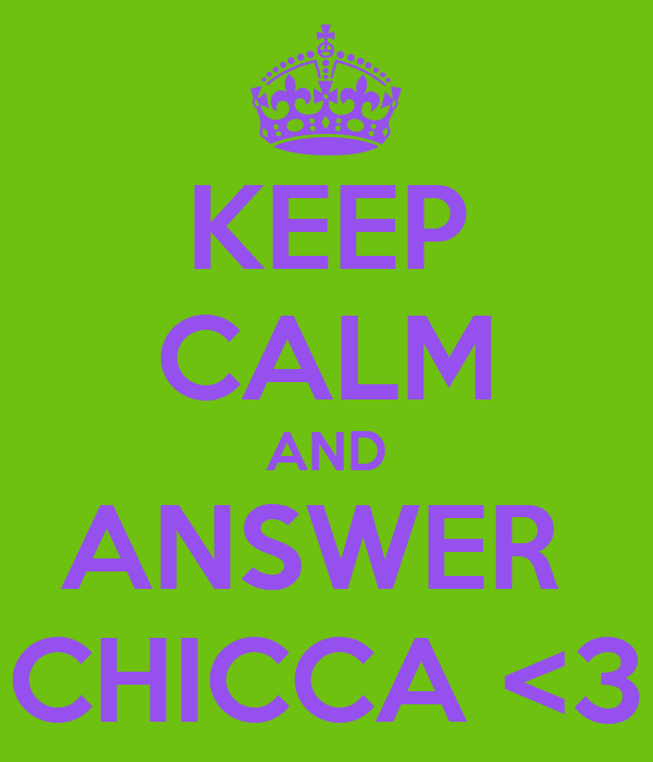 KEEP CALM AND ANSWER  CHICCA <3