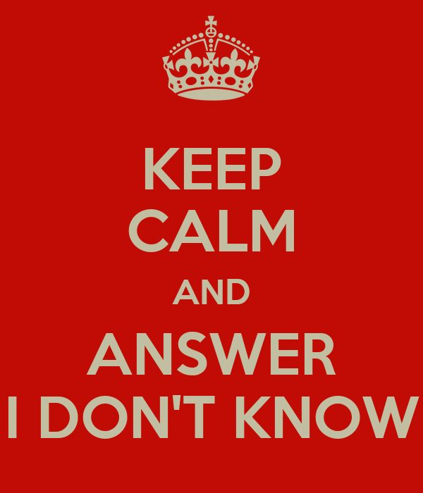 KEEP CALM AND ANSWER I DON'T KNOW