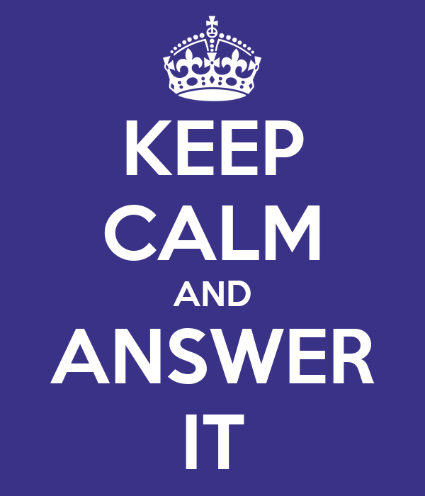 KEEP CALM AND ANSWER IT
