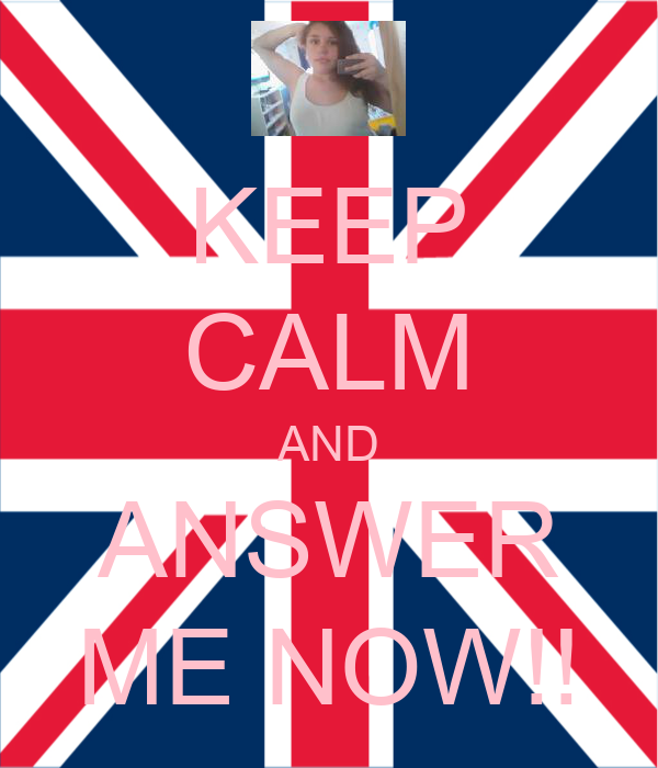 KEEP CALM AND ANSWER ME NOW!!