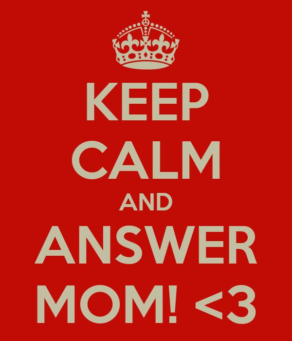 KEEP CALM AND ANSWER MOM! <3