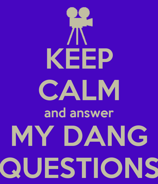 KEEP CALM and answer MY DANG QUESTIONS