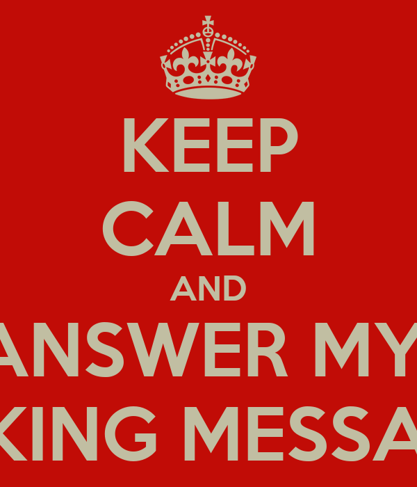 KEEP CALM AND ANSWER MY  FUCKING MESSAGES!