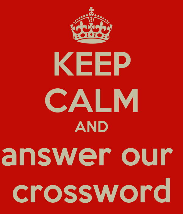 KEEP CALM AND answer our  crossword