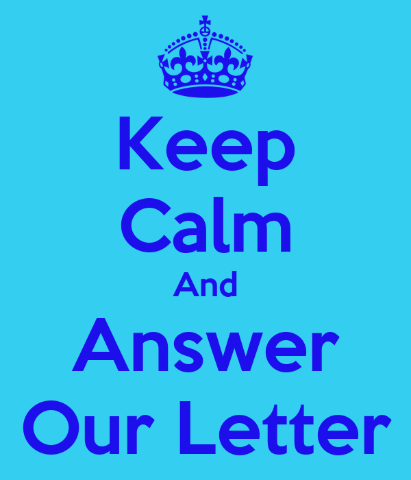 Keep Calm And Answer Our Letter