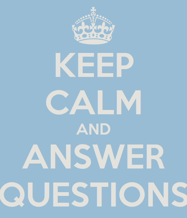 KEEP CALM AND ANSWER QUESTIONS