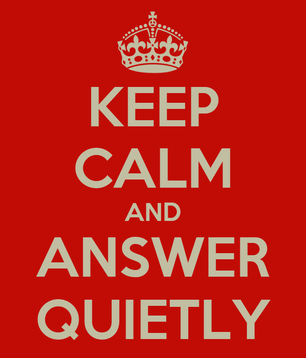 KEEP CALM AND ANSWER QUIETLY