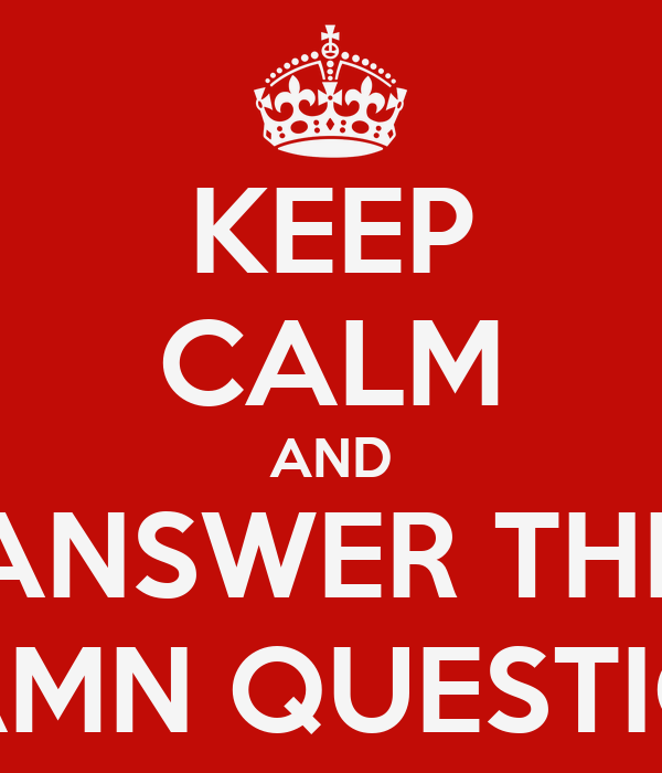 KEEP CALM AND ANSWER THE DAMN QUESTION