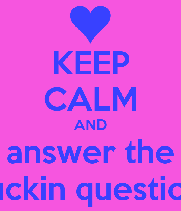 KEEP CALM AND answer the fuckin question