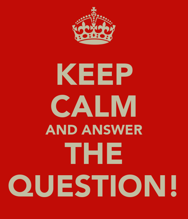 KEEP CALM AND ANSWER THE QUESTION!