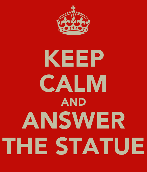 KEEP CALM AND ANSWER THE STATUE