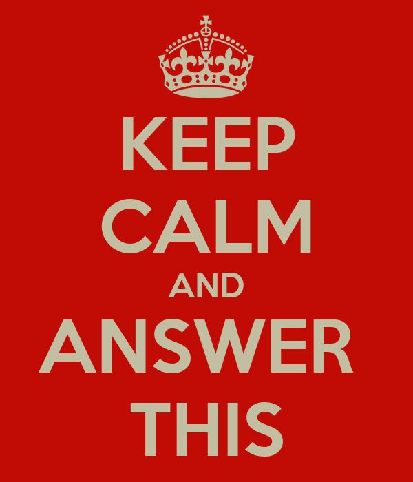 KEEP CALM AND ANSWER  THIS
