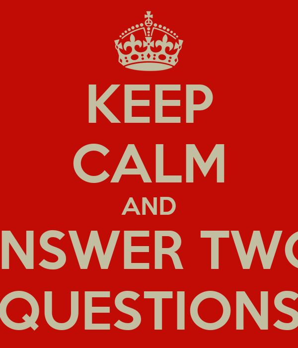 KEEP CALM AND ANSWER TWO  QUESTIONS