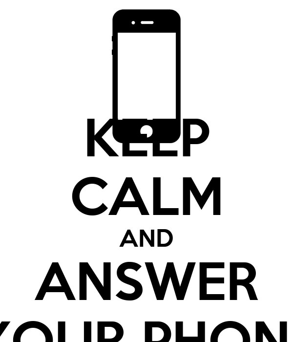 KEEP CALM AND ANSWER YOUR PHONE